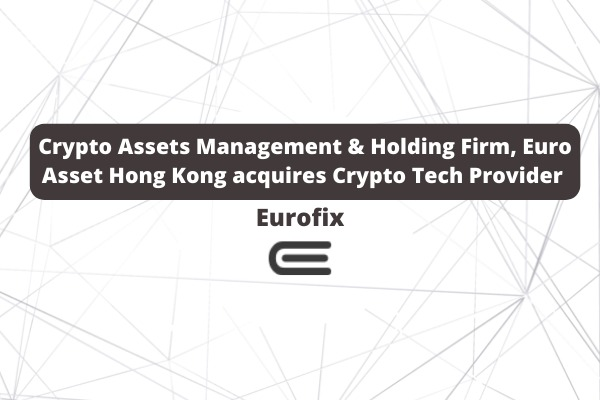 Crypto Assets Management & Holding Firm, Euro Asset Hong Kong acquires Crypto Tech Provider Eurofix